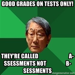 High Expectations Asian Father - GOOD GRADES ON TESTS ONLY! THEY'RE CALLED                            A-SSESSMENTS NOT                  B-SESSMENTS