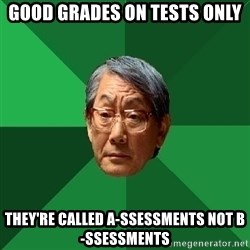 High Expectations Asian Father - gOOD GRADES ON TESTS ONLY tHEY'RE CALLED a-sSESSMENTS NOT b-sSESSMENTS