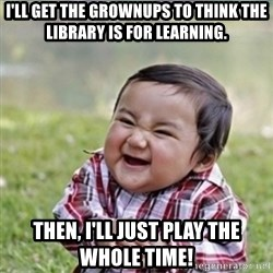 evil plan kid - i'll get the grownups to think the library is for learning. then, i'll just play the whole time!