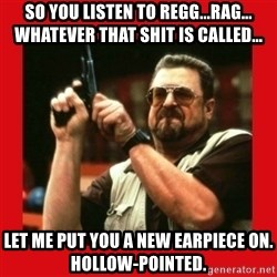 Angry Walter With Gun - So you listen to regg...rag... whatever that shit is called... Let me put you a new earpiece on. Hollow-pointed.