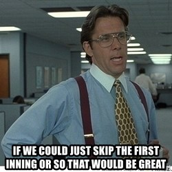 That would be great -  if we could just skip the first inning or so that would be great