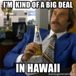 That escalated quickly-Ron Burgundy - I'm  kind of a big deal In hawaii