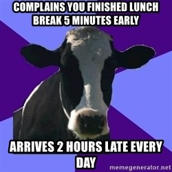 Coworker Cow - Complains you finished lunch break 5 minutes early Arrives 2 hours late every day