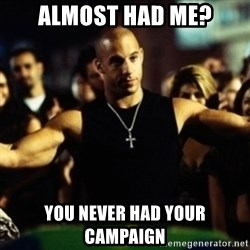 Dom Fast and Furious - ALMOST HAD ME? yOU NEVER HAD YOUR CAMPAIGN