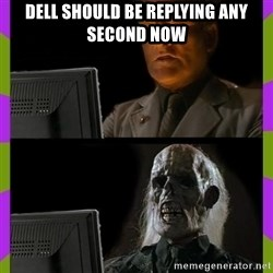 ill just wait here - Dell should be replying any second now