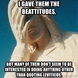 Facepalm Jesus - I gave them the beattitudes, But many of them don't seem to be interested In doinG anything other than quoting leviticuS.
