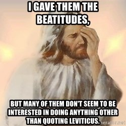 Facepalm Jesus - I gavE them the beatitudes, But many of them don't seem to be interested in doing anything other than quoting leviticus.