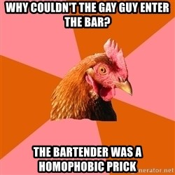 Anti Joke Chicken - Why couldn't the gay guy enter the bar? The bartender was a homophobic prick