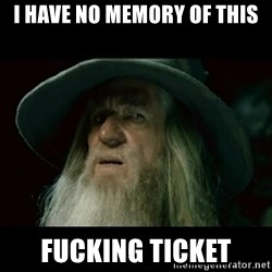 no memory gandalf - I have no memory of this Fucking ticket