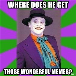 Jack Nicholson Joker- Steve Miller - where does he get  those wonderful memes?