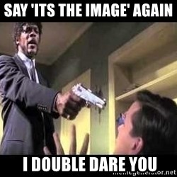Say what again - Say 'its the image' again   I double dare you