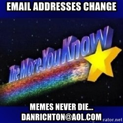 The more you know - email addresses change memes never die...   Danrichton@aol.com