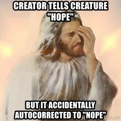 "Facepalm Jesus - Creator tells creature ""hope"" But it accidentally autocorrected to ""nope"""