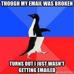 Socially Awkward to Awesome Penguin - Though my email was broken Turns out I just wasn't getting emailed