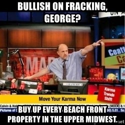 Mad Karma With Jim Cramer - Bullish on fracking, george? buy up every beach front property in the upper Midwest.