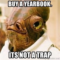 Its A Trap - Buy a yearbook. ITs not a trap