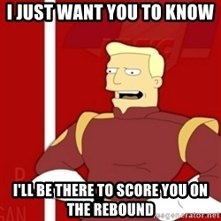 Zapp Brannigan - I just want you to know  I'LL BE THERE TO SCORE YOU ON THE REBOUND