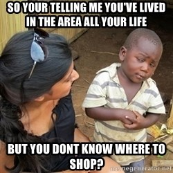 you mean to tell me black kid - So your telling me YOU'VE lived in the area all your life But you dont know where to shop?