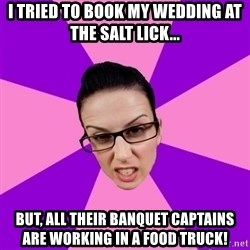 Privilege Denying Feminist - I triEd to book my wedding at the salt lick... But, all their banquet captains are working in a food truck!