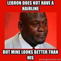 crying michael jordan - LEBRON DOES NOT HAVE A HAIRLINE BUT MINE LOOKS BETTER THAN HIS