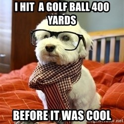 hipster dog - I hit  a golf ball 400 yards Before it was cool