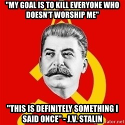 "Stalin Says - ""My goal is to kill everyone who doesn't worship me"" ""This is definitely something I said once"" - J.V. Stalin"