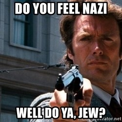 Dirty Harry - Do you feel nazi WELL DO Ya, JEW?