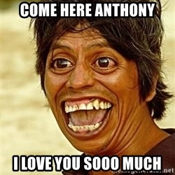 Crazy funny - Come here anthony i love you SOOO much