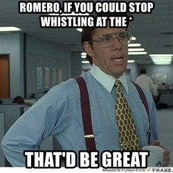 That would be great - Romero, if you could stop whistling at the * that'd be great
