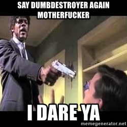 Say what again - Say dumbdestroyer again motherfucker I dare ya