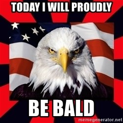 Bald Eagle - Today i will proudly Be bald