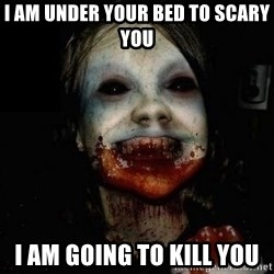 scary meme - i am under your bed to scary you i am going to kill you