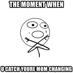 challenge denied - the moment when u catch youre mom changing