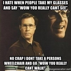 "will ferrell - I hate when people take my glasses and say ""wow you Really cant see""  No crap i dont take a persons wheelchair and go ""wow you really cant Walk!"""