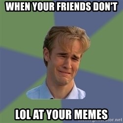 Sad Face Guy - when your friends don't  lol at your memes