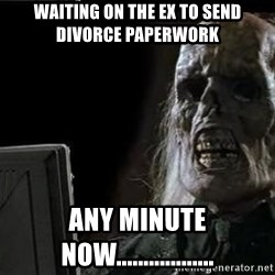OP will surely deliver skeleton - Waiting on the ex to send divorce paperwork  Any minute now..................