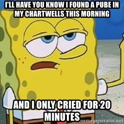 Only Cried for 20 minutes Spongebob - I'll have you know I found a Pube in my chartwells this morning And I only cried for 20 minutes