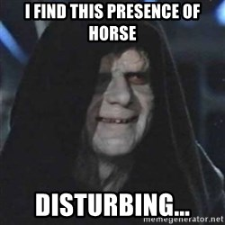 Sith Lord - I find this presence of horse disturbing...