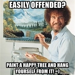 SAD BOB ROSS - Easily offended? Paint a happy tree and hang yourself from it! =)
