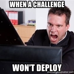 Angry Computer User - when a challenge won't deploy