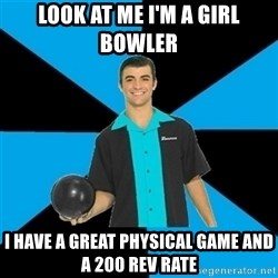 Annoying Bowler Guy  - look at me i'm a girl bowler i have a great physical game and a 200 rev rate