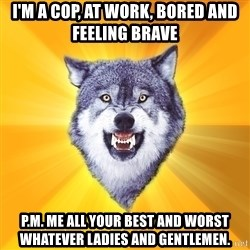 Courage Wolf - I'm a cop, at work, bored and feeling brave P.m. me all your best and worst whatever ladies and GENTLEMEN.