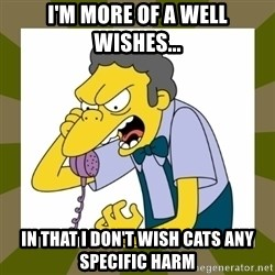 Moe Szyslak - I'm more of a well wishes... in that I don't wish cats any specific harm