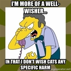 Moe Szyslak - I'm more of a well-wisher... in that I don't wish cats any specific harm