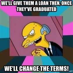 Mr. Burns - We'll give them a loan then, once they've graduated we'll change the terms!