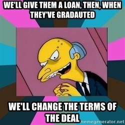 Mr. Burns - we'll give them a loan, then, when they've gradauted we'll change the terms of the deal