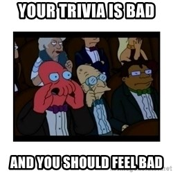 Your X is bad and You should feel bad - Your trivia is bad and you should feel bad