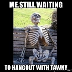 Still Waiting - Me Still waiting To hangout with Tawny