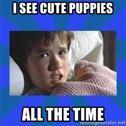 i see dead people - I see cute puppies All the time