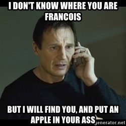 I will Find You Meme - I don't know where you are francois But i will find you, and put an apple in your ass